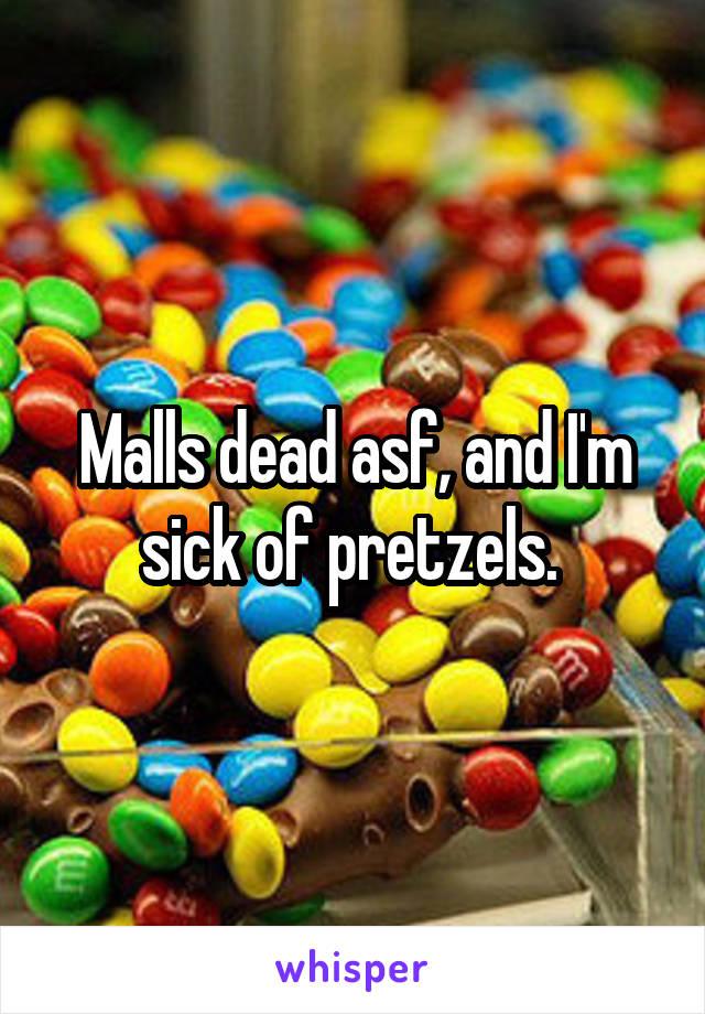 Malls dead asf, and I'm sick of pretzels.
