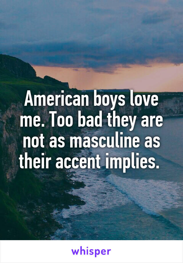 American boys love me. Too bad they are not as masculine as their accent implies.