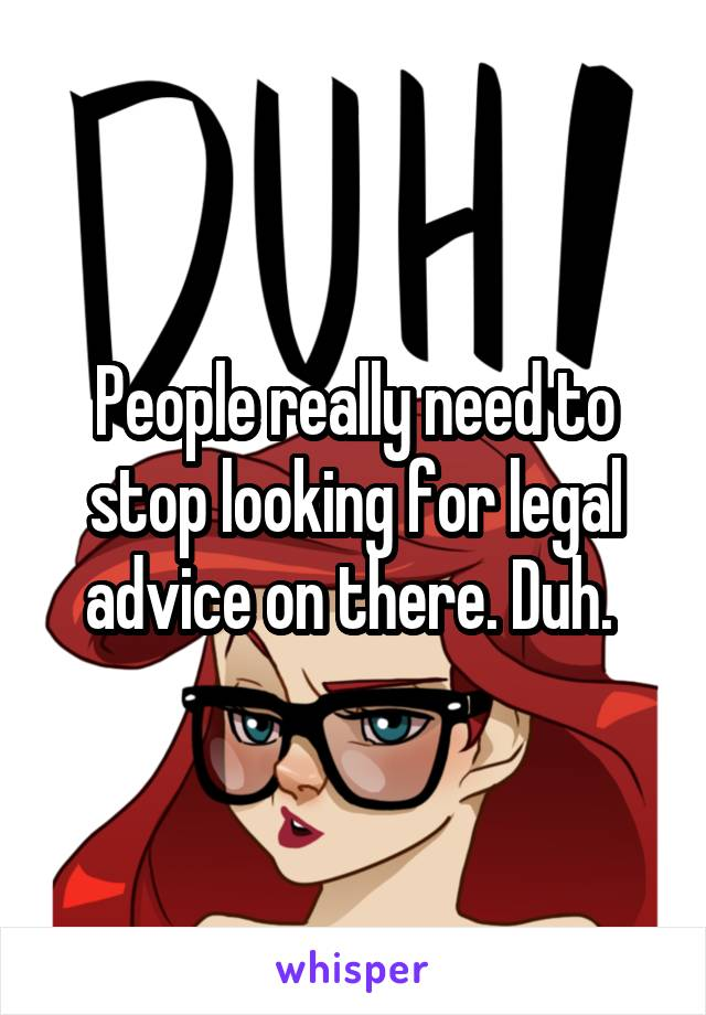 People really need to stop looking for legal advice on there. Duh.