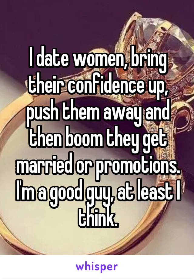 I date women, bring their confidence up, push them away and then boom they get married or promotions. I'm a good guy, at least I think.