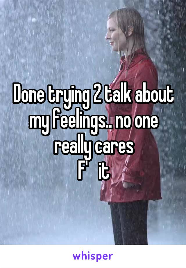 Done trying 2 talk about my feelings.. no one really cares F'   it