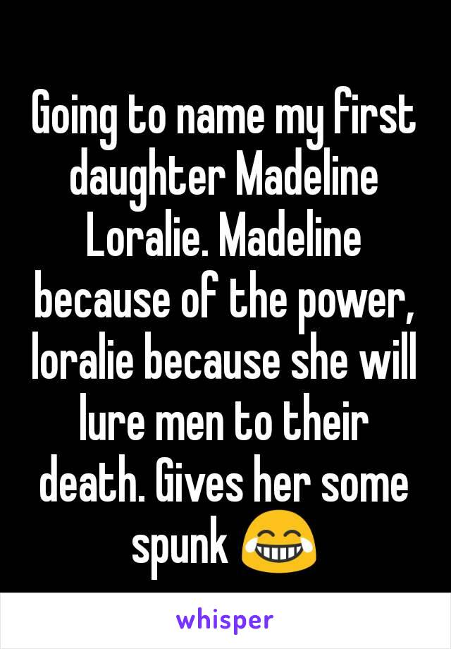 Going to name my first daughter Madeline Loralie. Madeline because of the power, loralie because she will lure men to their death. Gives her some spunk 😂