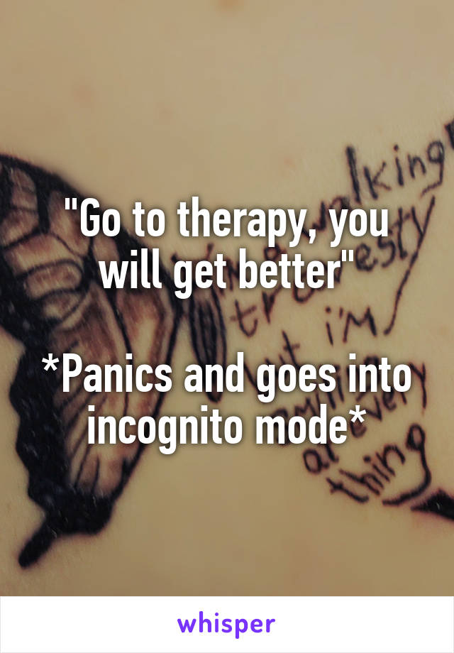 """Go to therapy, you will get better""  *Panics and goes into incognito mode*"