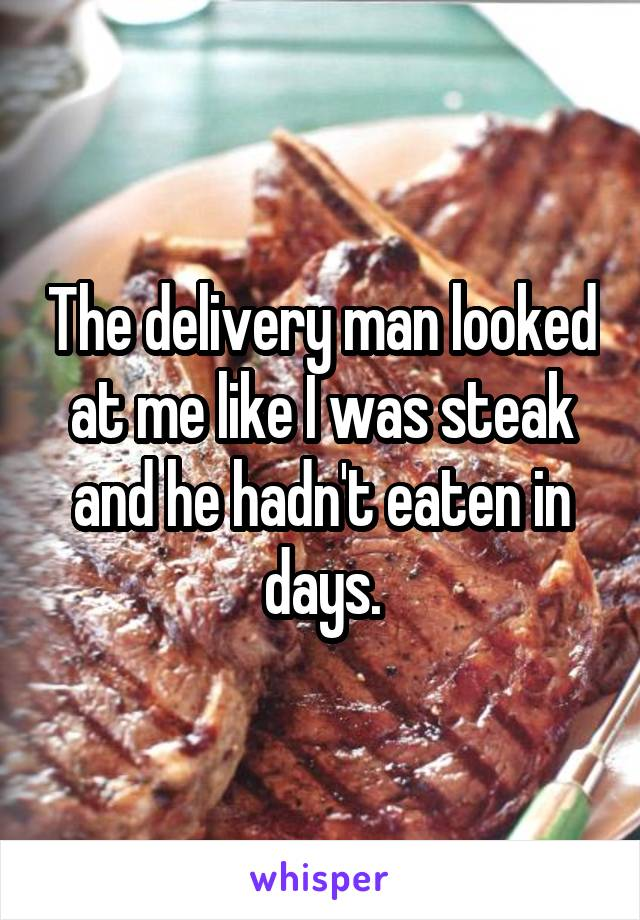 The delivery man looked at me like I was steak and he hadn't eaten in days.