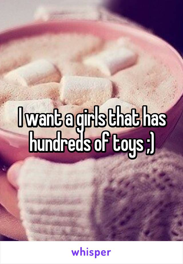 I want a girls that has hundreds of toys ;)