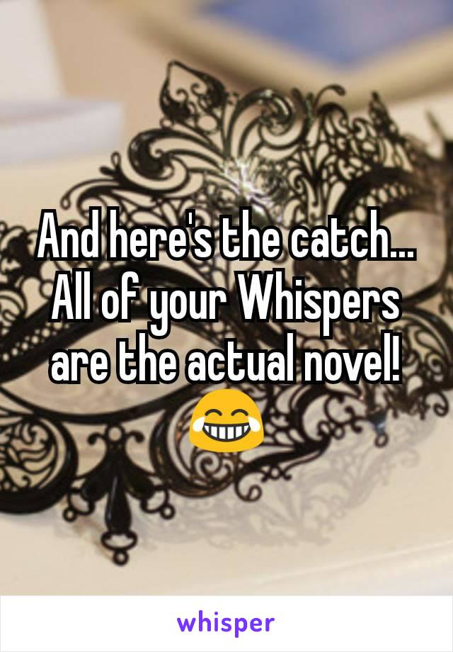 And here's the catch... All of your Whispers are the actual novel! 😂