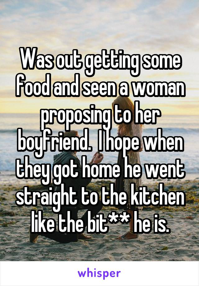 Was out getting some food and seen a woman proposing to her boyfriend.  I hope when they got home he went straight to the kitchen like the bit** he is.