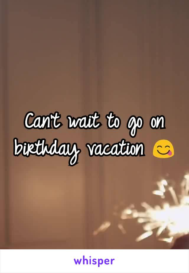 Can't wait to go on birthday vacation 😋