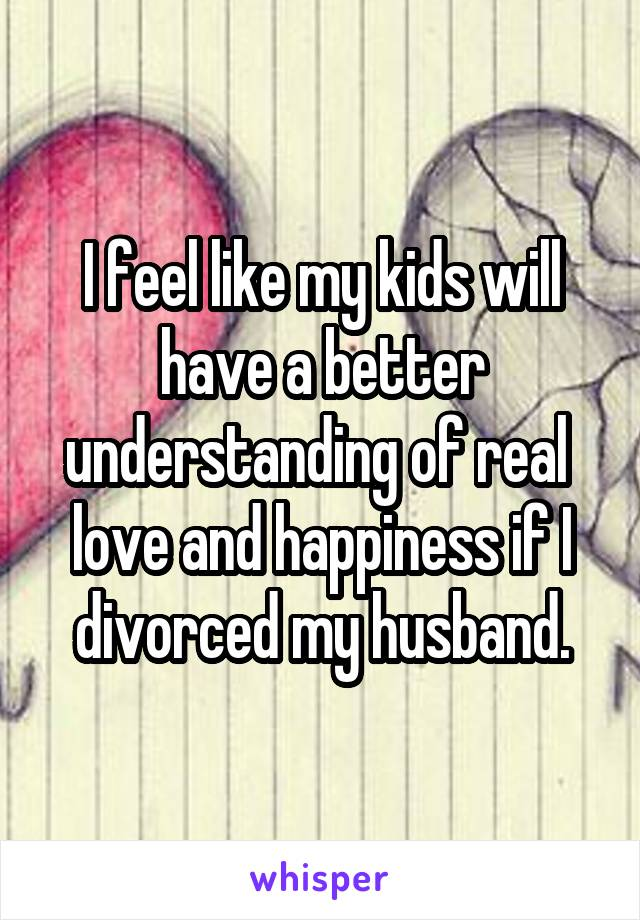I feel like my kids will have a better understanding of real  love and happiness if I divorced my husband.