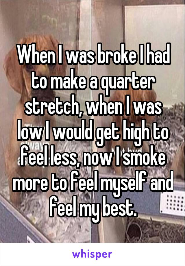 When I was broke I had to make a quarter stretch, when I was low I would get high to feel less, now I smoke more to feel myself and feel my best.