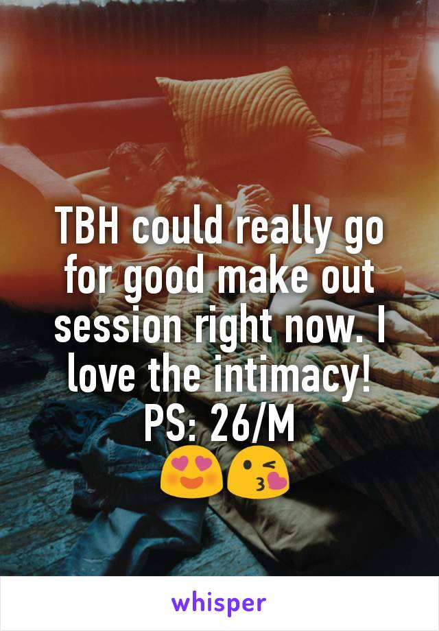 TBH could really go for good make out session right now. I love the intimacy! PS: 26/M  😍😘