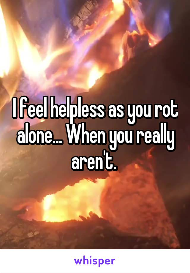 I feel helpless as you rot alone... When you really aren't.