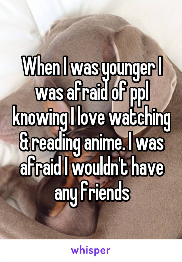 When I was younger I was afraid of ppl knowing I love watching & reading anime. I was afraid I wouldn't have any friends