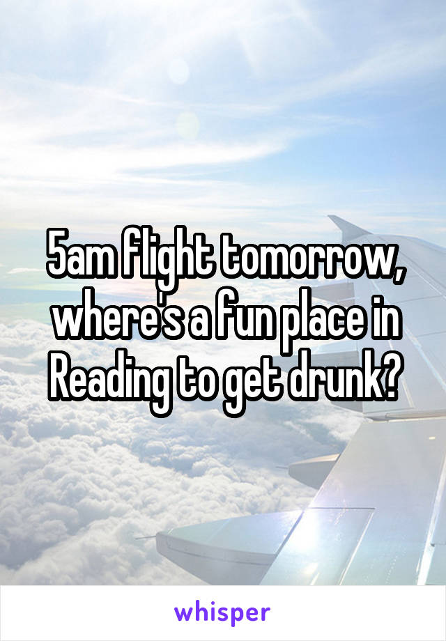 5am flight tomorrow, where's a fun place in Reading to get drunk?