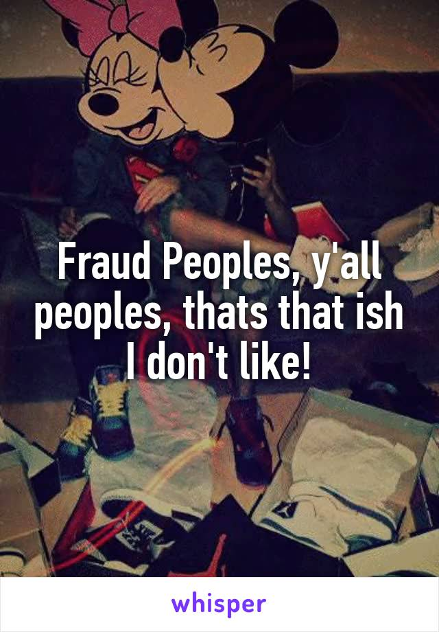 Fraud Peoples, y'all peoples, thats that ish I don't like!