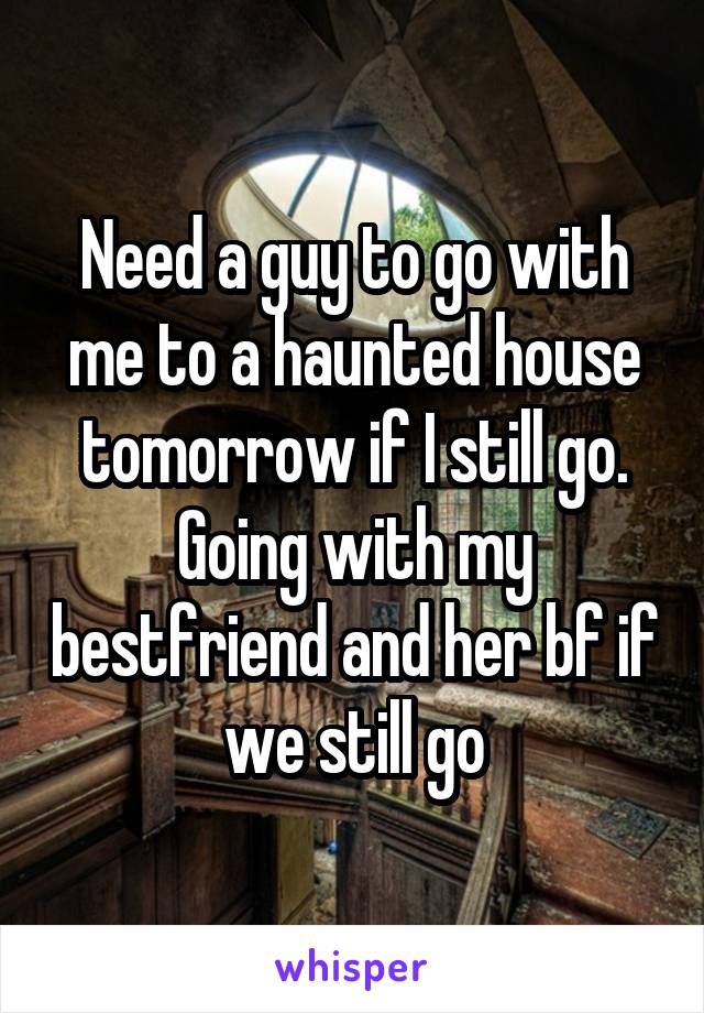 Need a guy to go with me to a haunted house tomorrow if I still go. Going with my bestfriend and her bf if we still go