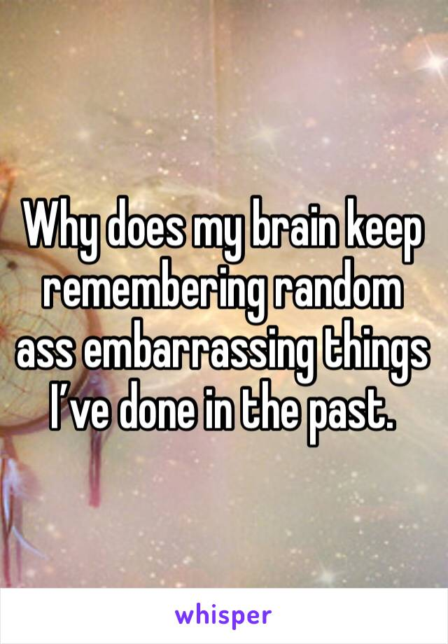 Why does my brain keep remembering random ass embarrassing things I've done in the past.