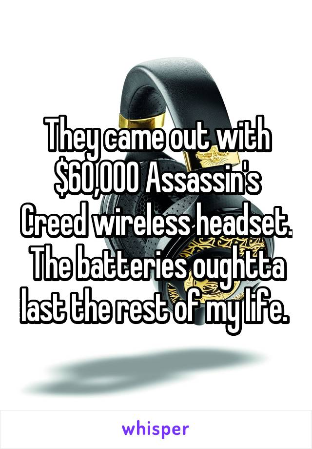 They came out with $60,000 Assassin's Creed wireless headset. The batteries oughtta last the rest of my life.
