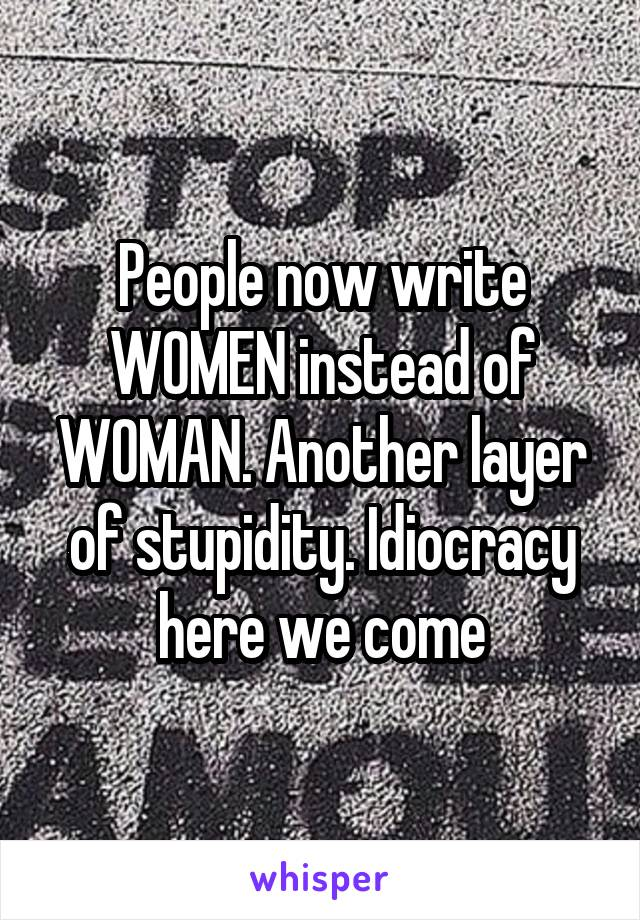 People now write WOMEN instead of WOMAN. Another layer of stupidity. Idiocracy here we come