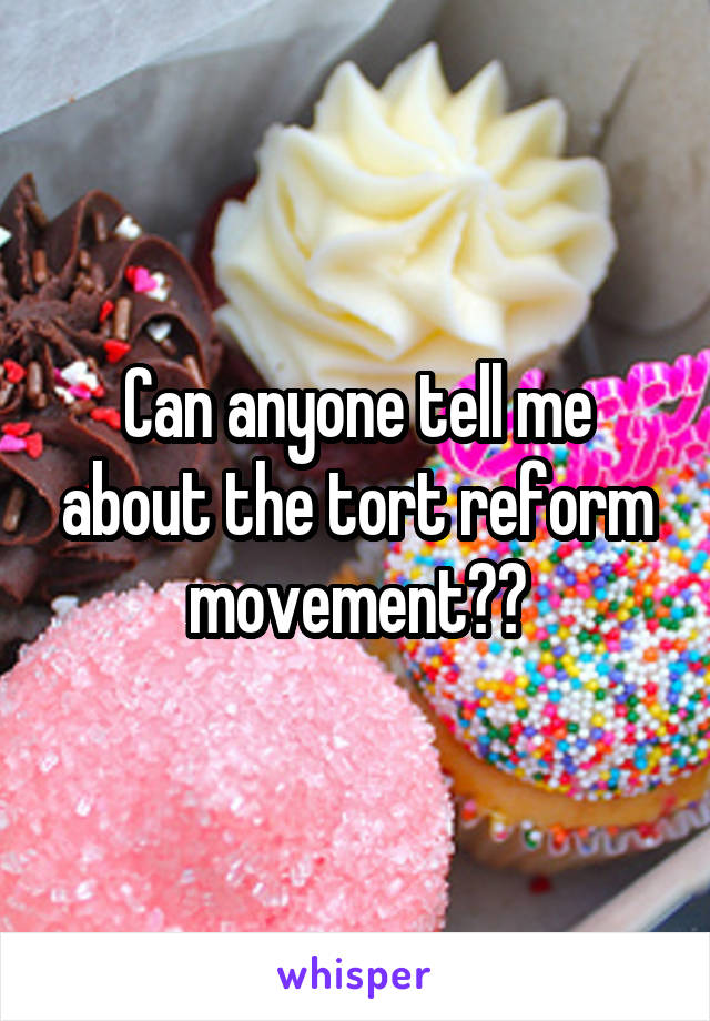 Can anyone tell me about the tort reform movement??