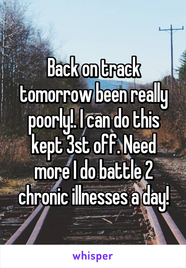 Back on track tomorrow been really poorly!. I can do this kept 3st off. Need more I do battle 2 chronic illnesses a day!