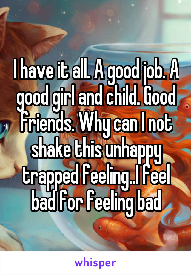 I have it all. A good job. A good girl and child. Good friends. Why can I not shake this unhappy trapped feeling..I feel bad for feeling bad
