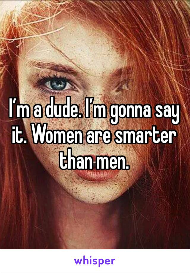 I'm a dude. I'm gonna say it. Women are smarter than men.