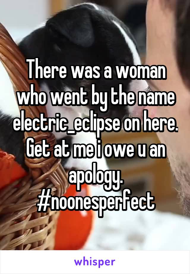 There was a woman who went by the name electric_eclipse on here. Get at me i owe u an apology. #noonesperfect