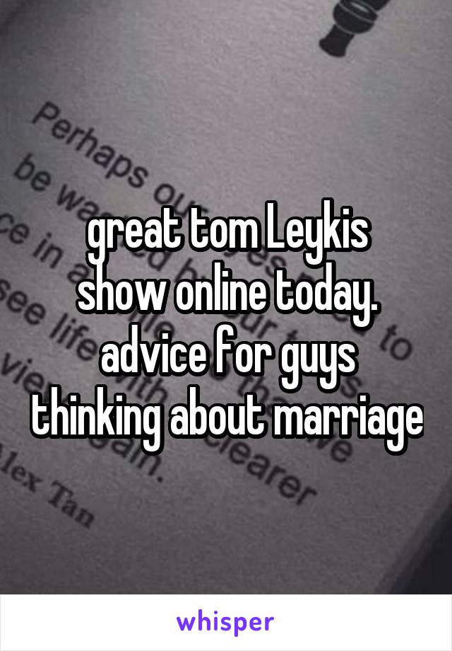 great tom Leykis show online today. advice for guys thinking about marriage