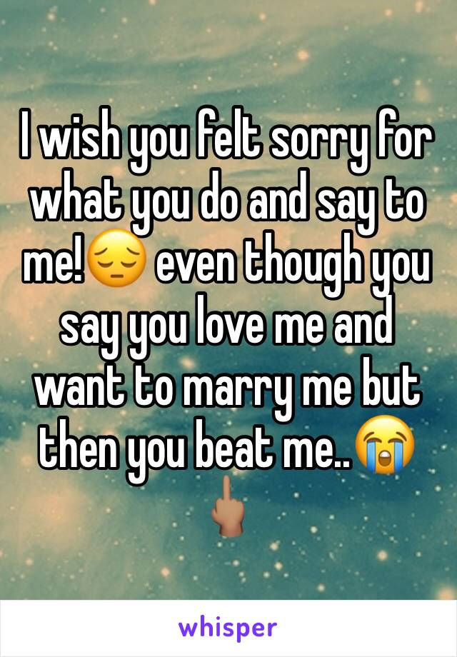 I wish you felt sorry for what you do and say to me!😔 even though you say you love me and want to marry me but then you beat me..😭🖕🏽