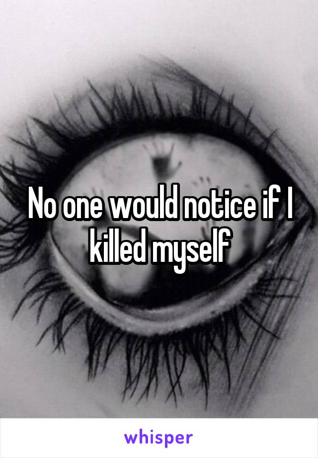 No one would notice if I killed myself