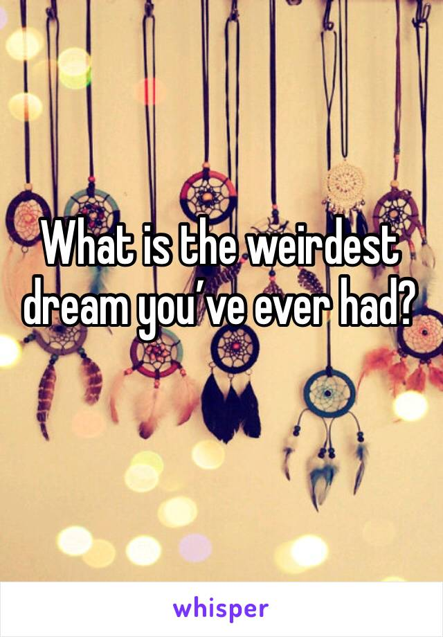What is the weirdest dream you've ever had?