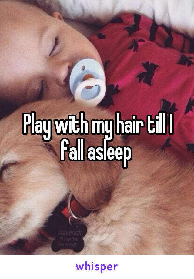 Play with my hair till I fall asleep