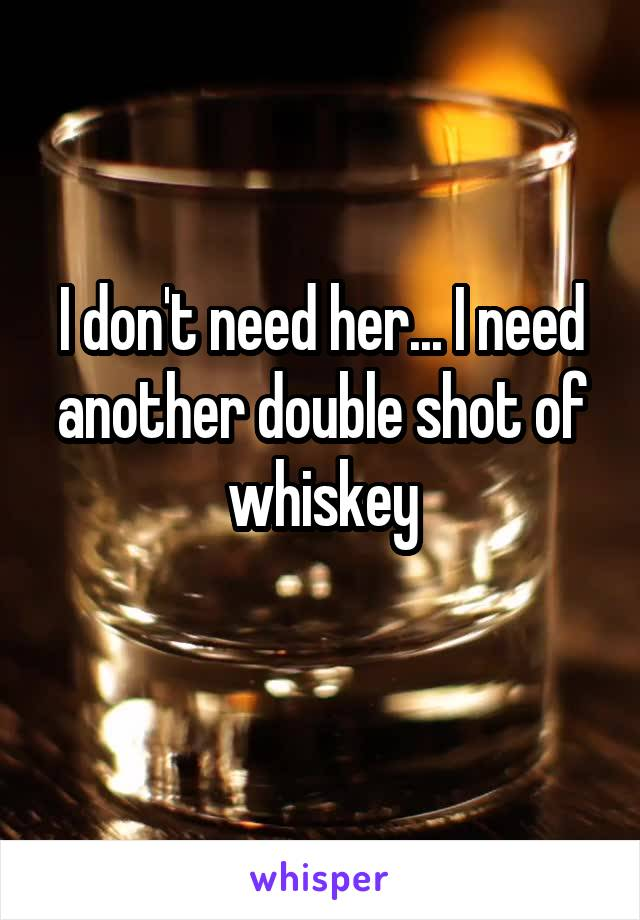 I don't need her... I need another double shot of whiskey