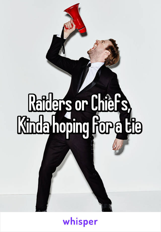 Raiders or Chiefs,  Kinda hoping for a tie