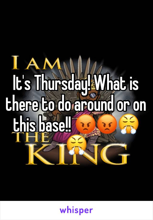 It's Thursday! What is there to do around or on this base!! 😡😡😤😤
