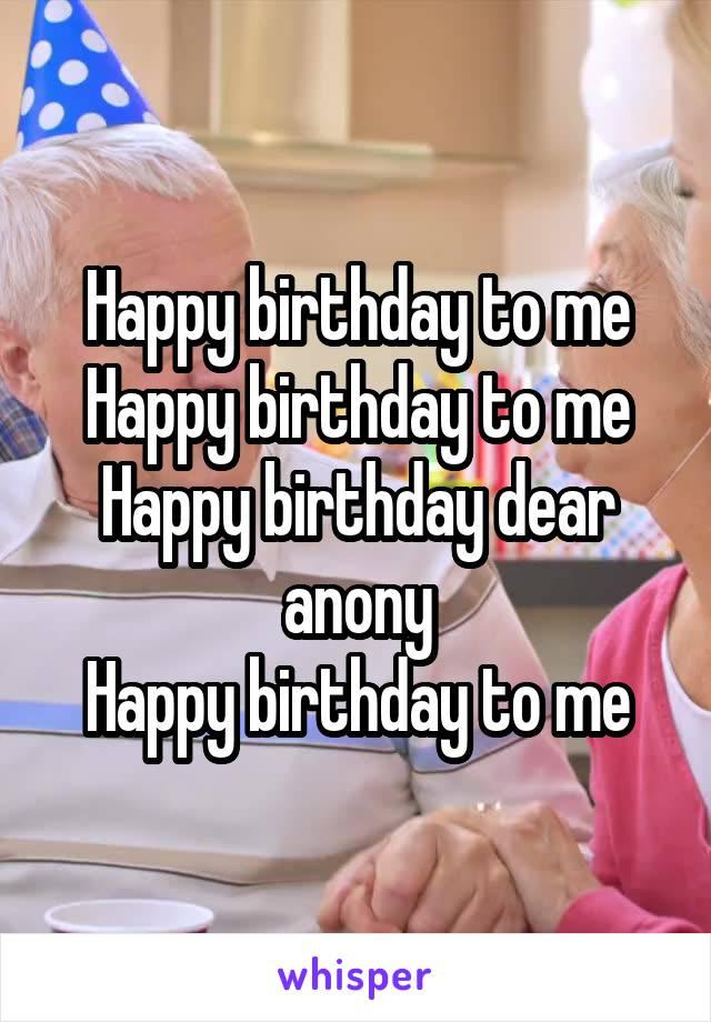 Happy birthday to me Happy birthday to me Happy birthday dear anony Happy birthday to me