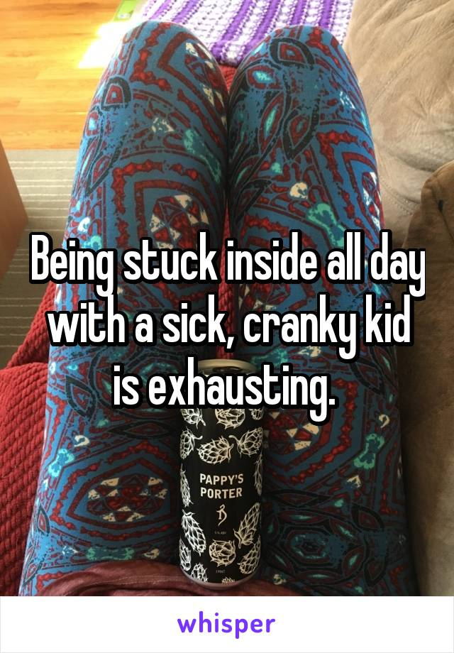 Being stuck inside all day with a sick, cranky kid is exhausting.