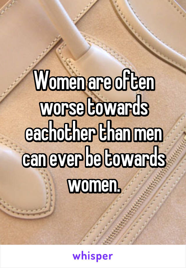 Women are often worse towards eachother than men can ever be towards women.
