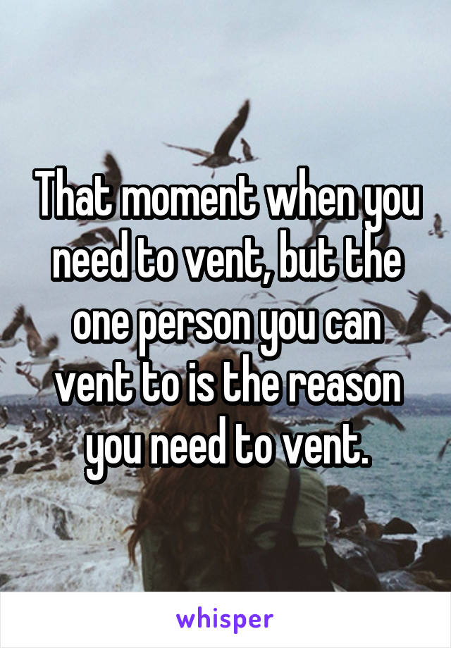 That moment when you need to vent, but the one person you can vent to is the reason you need to vent.