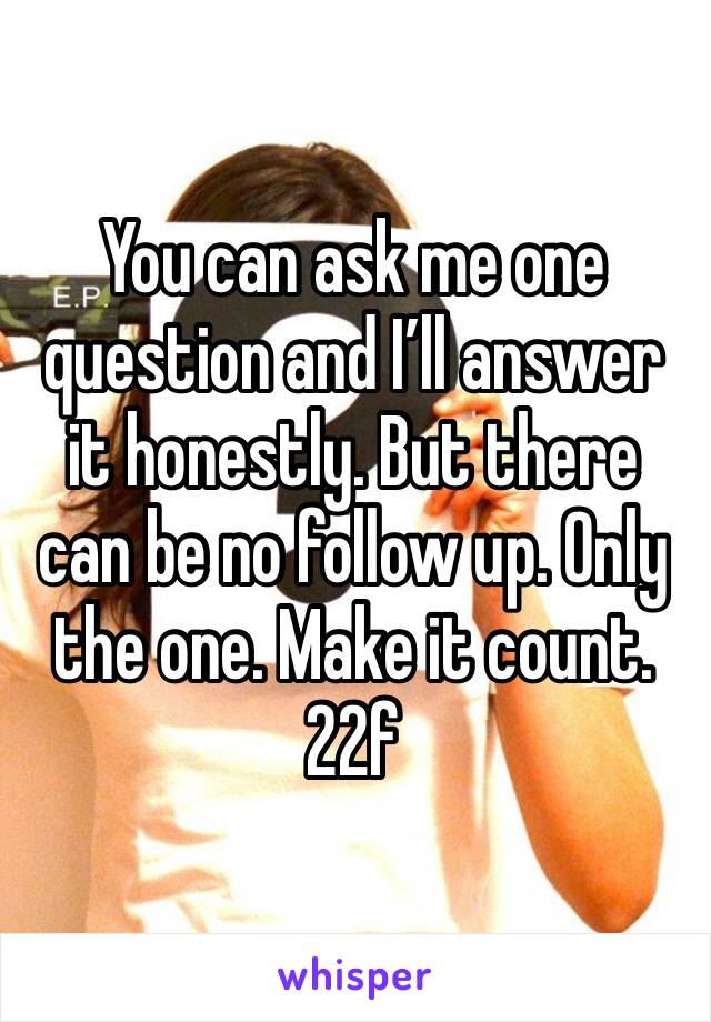 You can ask me one question and I'll answer it honestly. But there can be no follow up. Only the one. Make it count.  22f