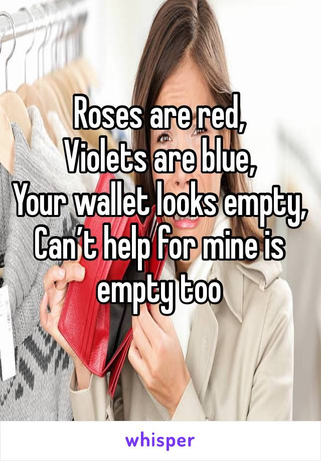 Roses are red, Violets are blue, Your wallet looks empty,  Can't help for mine is empty too