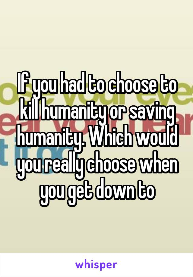 If you had to choose to kill humanity or saving humanity. Which would you really choose when you get down to