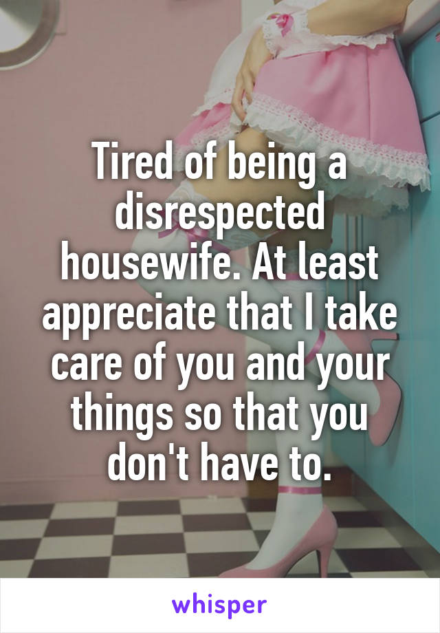 Tired of being a disrespected housewife. At least appreciate that I take care of you and your things so that you don't have to.