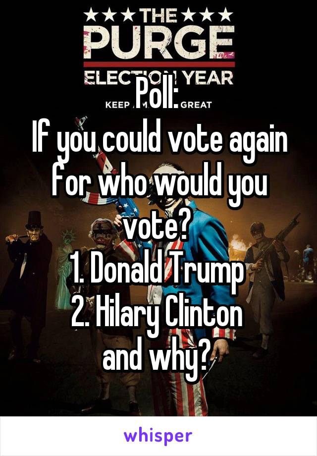 Poll:  If you could vote again for who would you vote?  1. Donald Trump  2. Hilary Clinton  and why?