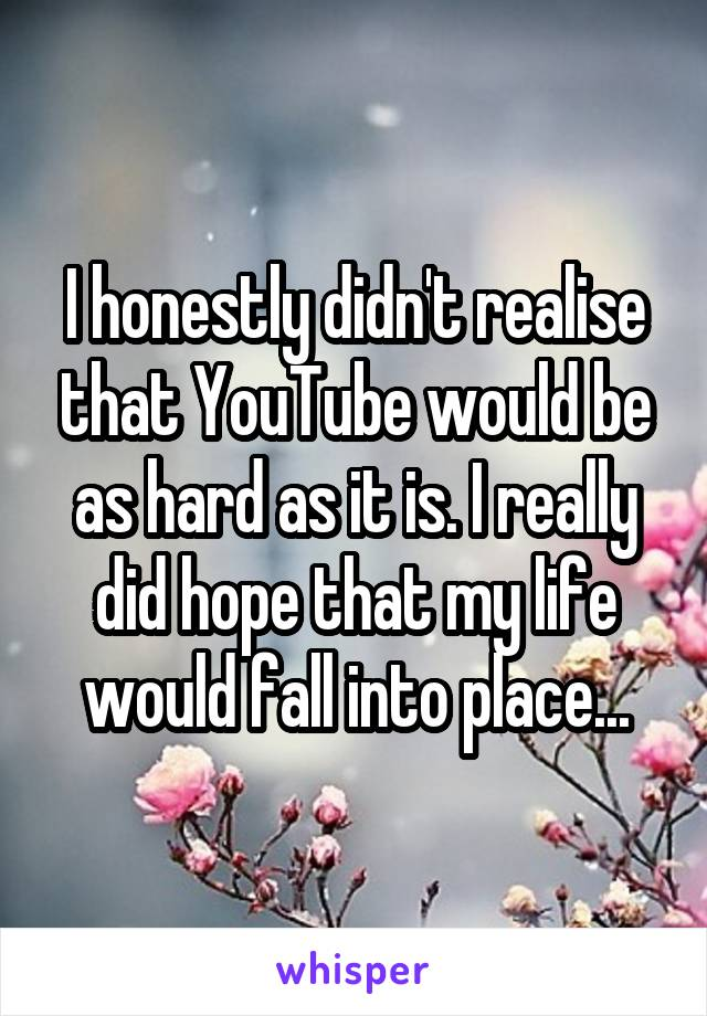 I honestly didn't realise that YouTube would be as hard as it is. I really did hope that my life would fall into place...