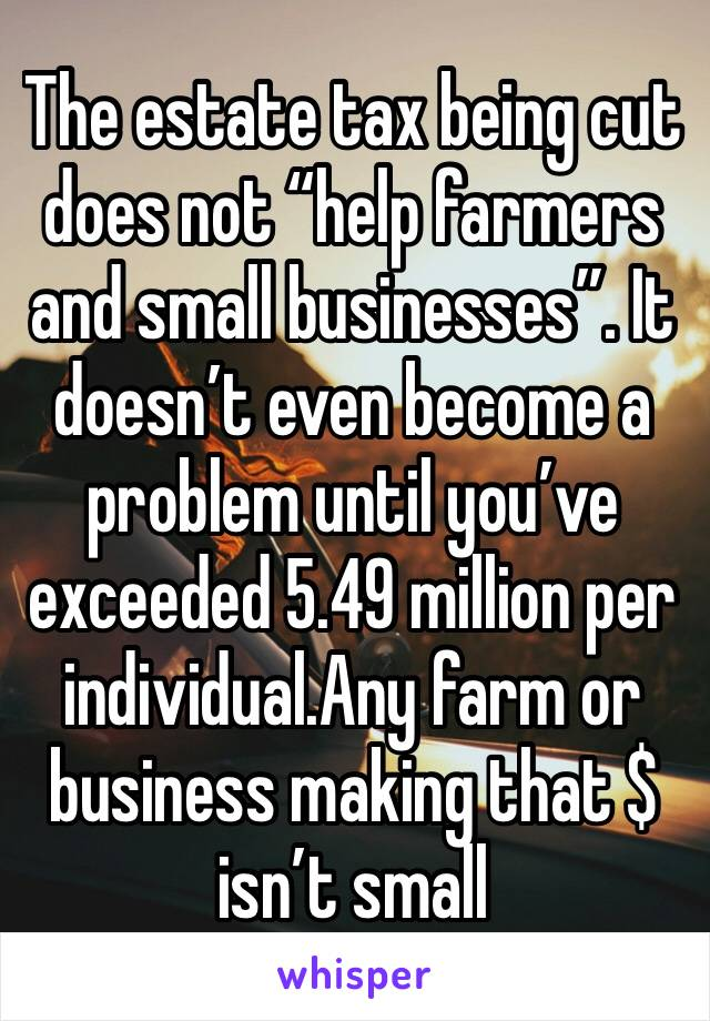 "The estate tax being cut does not ""help farmers and small businesses"". It doesn't even become a problem until you've exceeded 5.49 million per individual.Any farm or business making that $ isn't small"