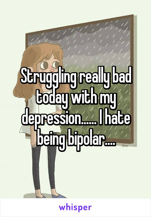 Struggling really bad today with my depression...... I hate being bipolar....