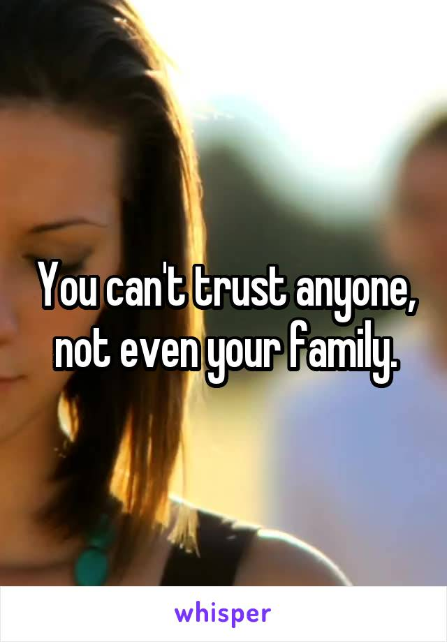 You can't trust anyone, not even your family.