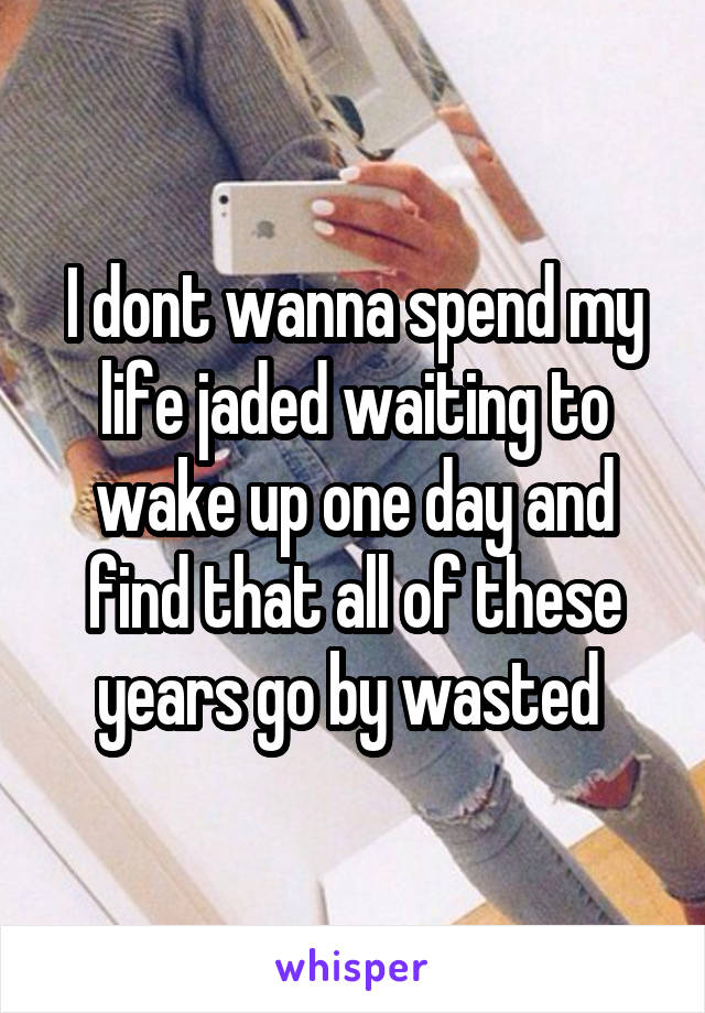 I dont wanna spend my life jaded waiting to wake up one day and find that all of these years go by wasted